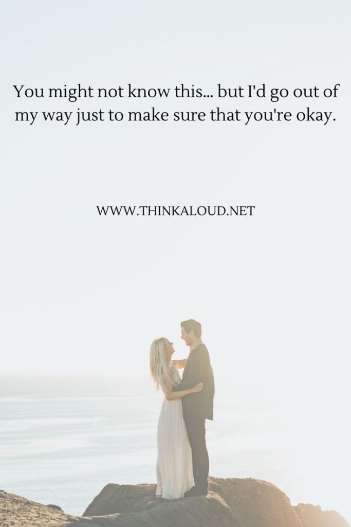 You might not know this… but I'd go out of my way just to make sure that you're okay.