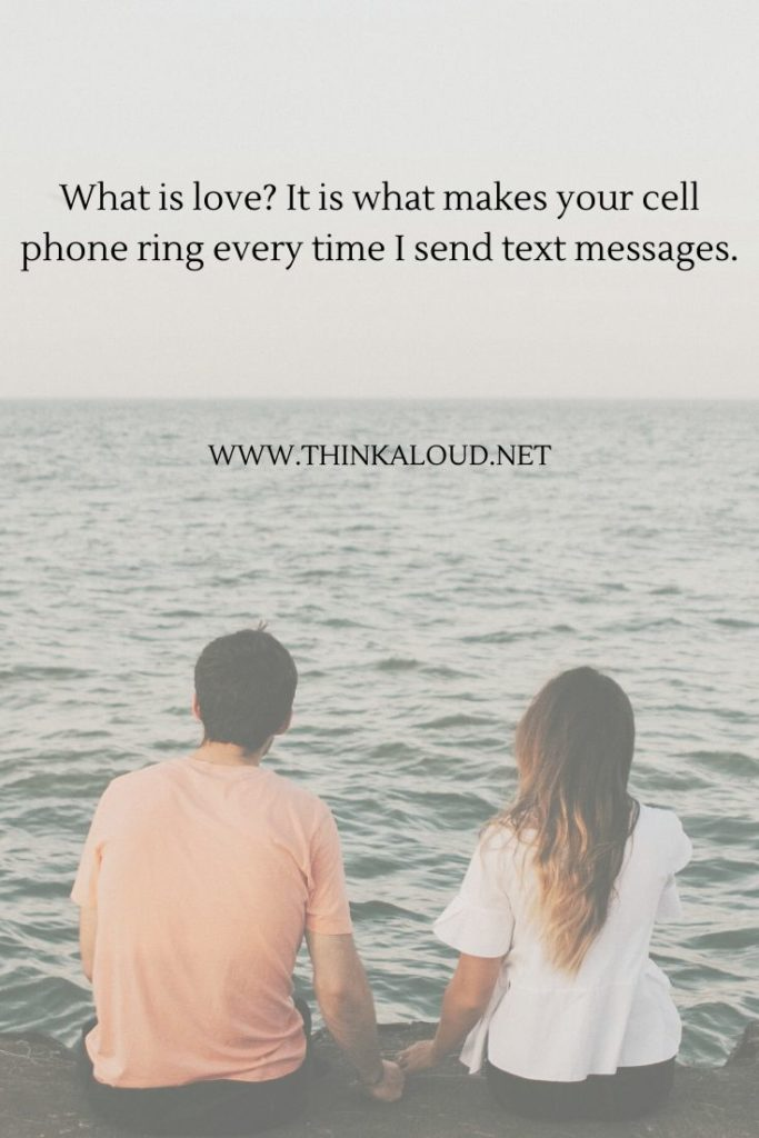 What is love_ It is what makes your cell phone ring every time I send text messages.