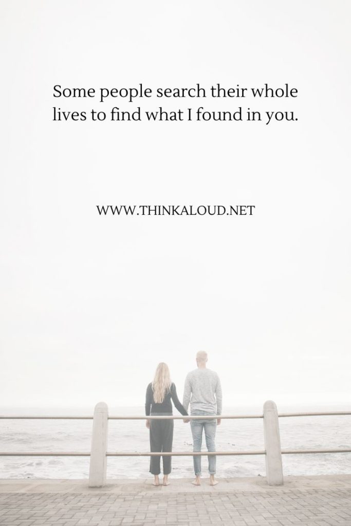 Some people search their whole lives to find what I found in you.