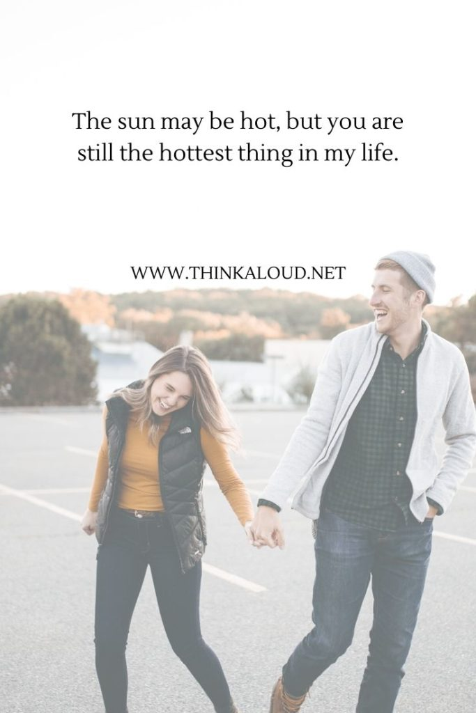 The sun may be hot, but you are still the hottest thing in my life.