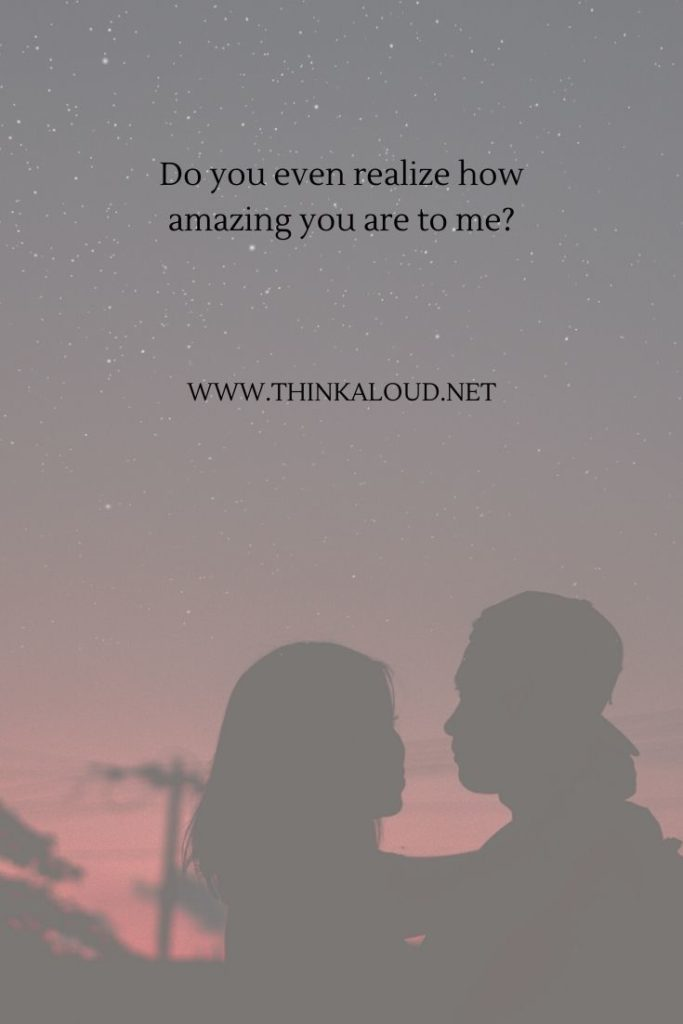 Do you even realize how amazing you are to me_