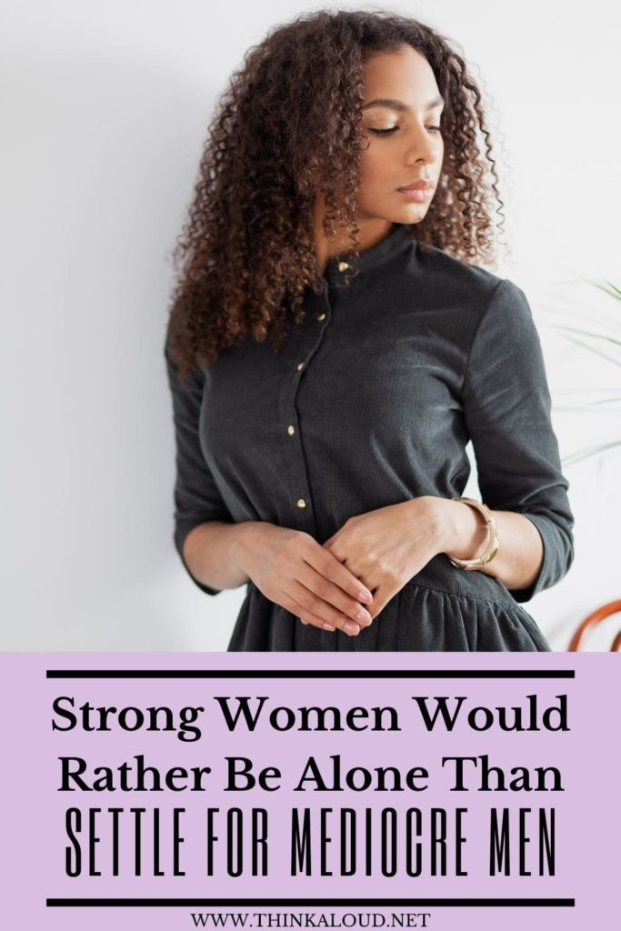 Strong Women Would Rather Be Alone Than Settle For Mediocre Men