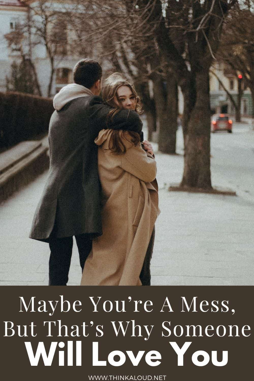 Maybe You're A Mess, But That's Why Someone Will Love You