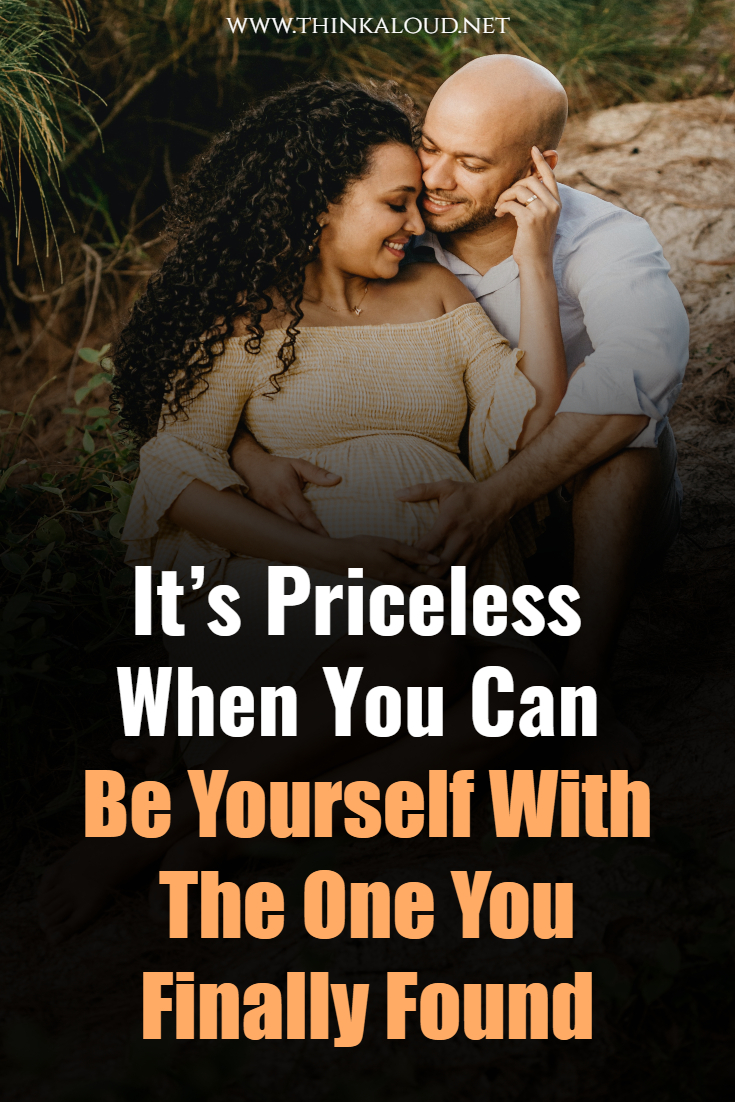 It's Priceless When You Can Be Yourself With The One You Finally Found