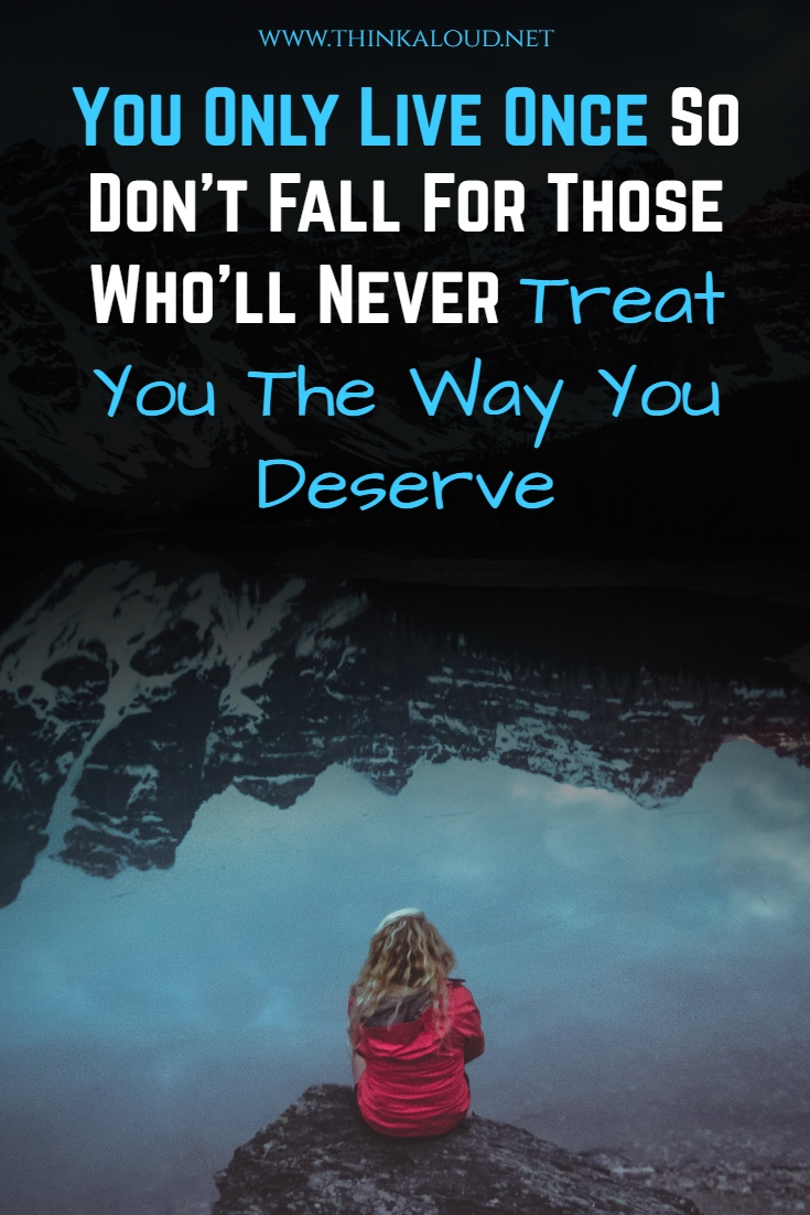 You Only Live Once So Don't Fall For Those Who'll Never Treat You The Way You Deserve