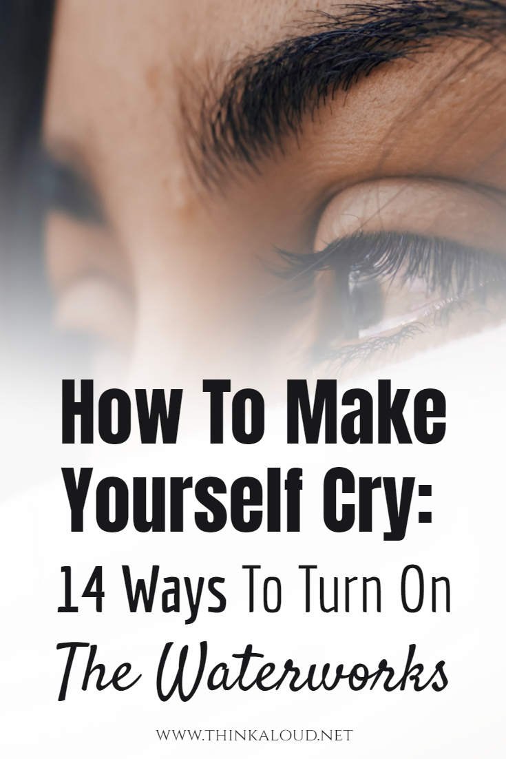 How To Make Yourself Cry: 14 Ways To Turn On The Waterworks