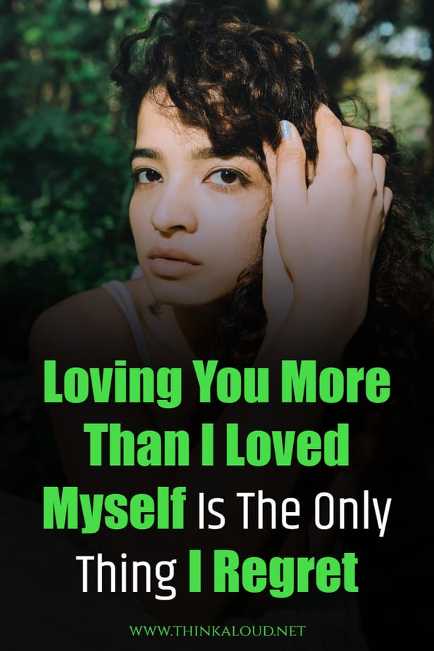 Loving You More Than I Loved Myself Is The Only Thing I Regret