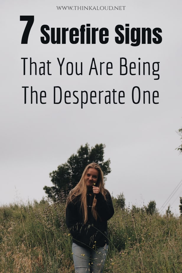 7 Surefire Signs That You Are Being The Desperate One