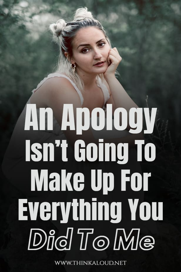 An Apology Isn't Going To Make Up For Everything You Did To Me