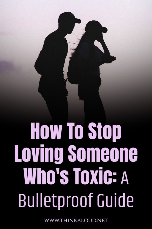 How To Stop Loving Someone Who's Toxic: A Bulletproof Guide