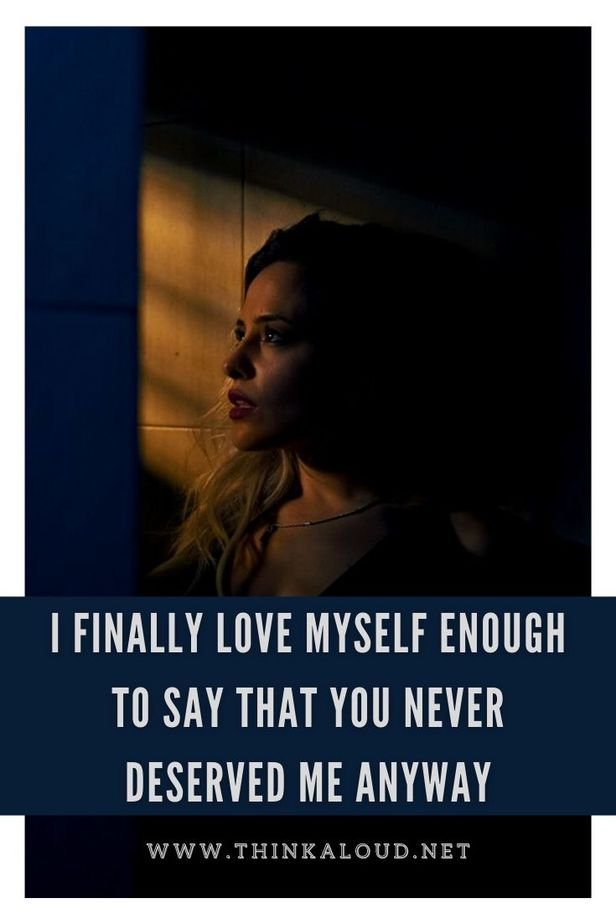 I Finally Love Myself Enough To Say That You Never Deserved Me Anyway