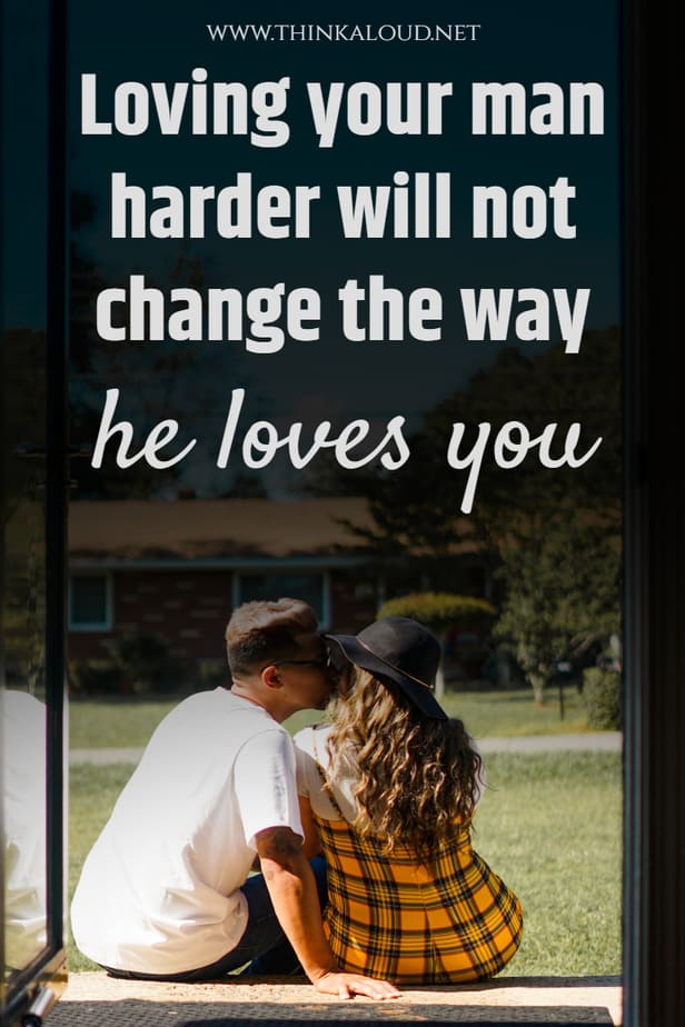 Loving your man harder will not change the way he loves you