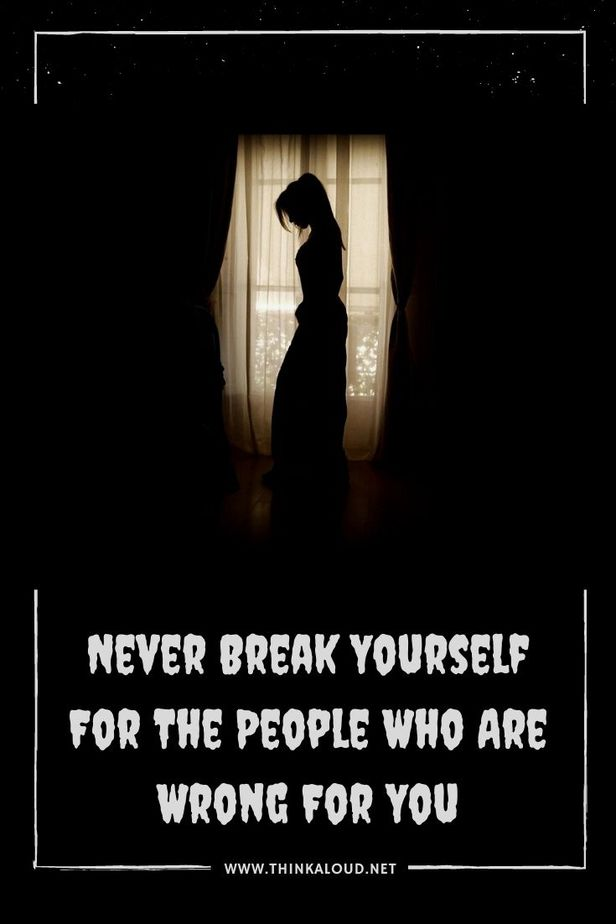 Never Break Yourself For The People Who Are Wrong For You