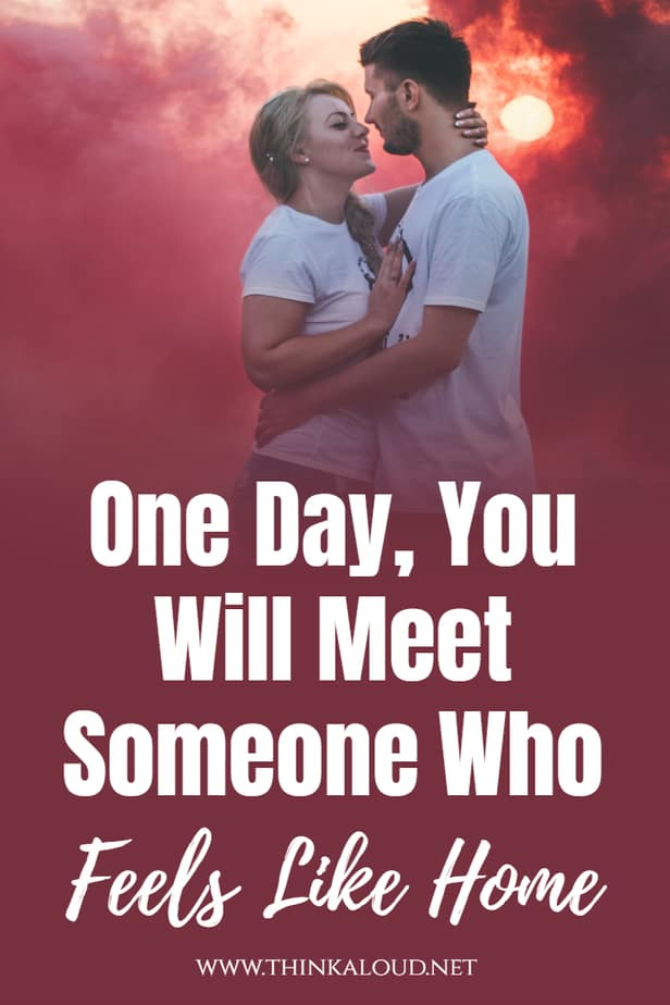 One Day, You Will Meet Someone Who Feels Like Home
