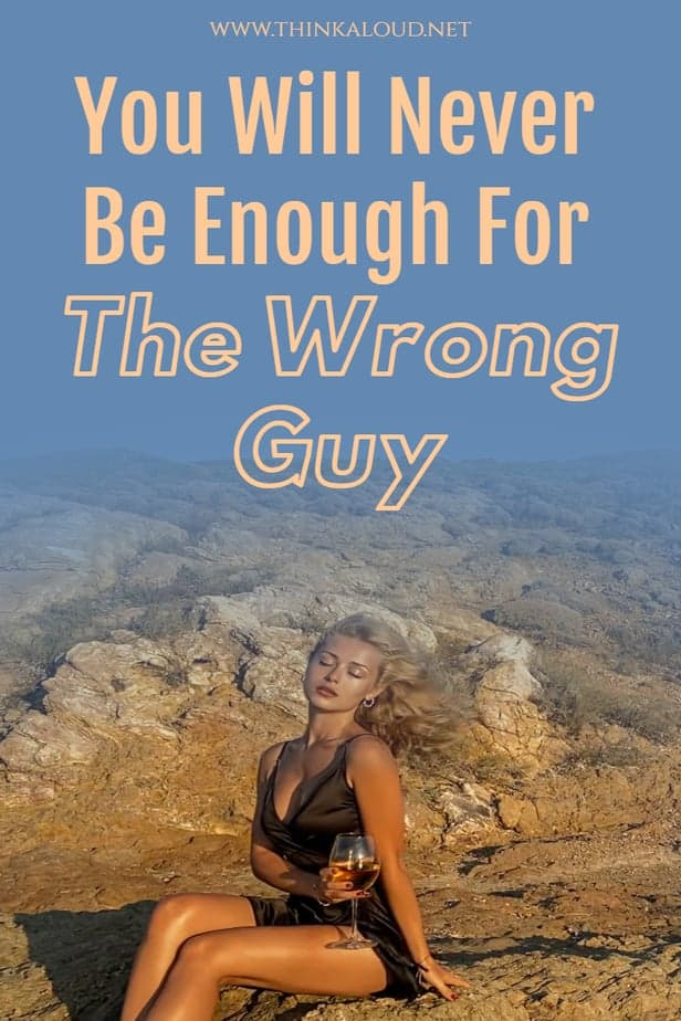 You Will Never Be Enough For The Wrong Guy