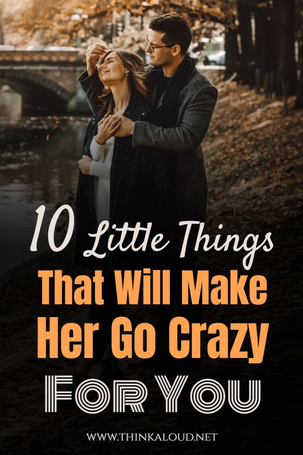 10 Little Things That Will Make Her Go Crazy For You