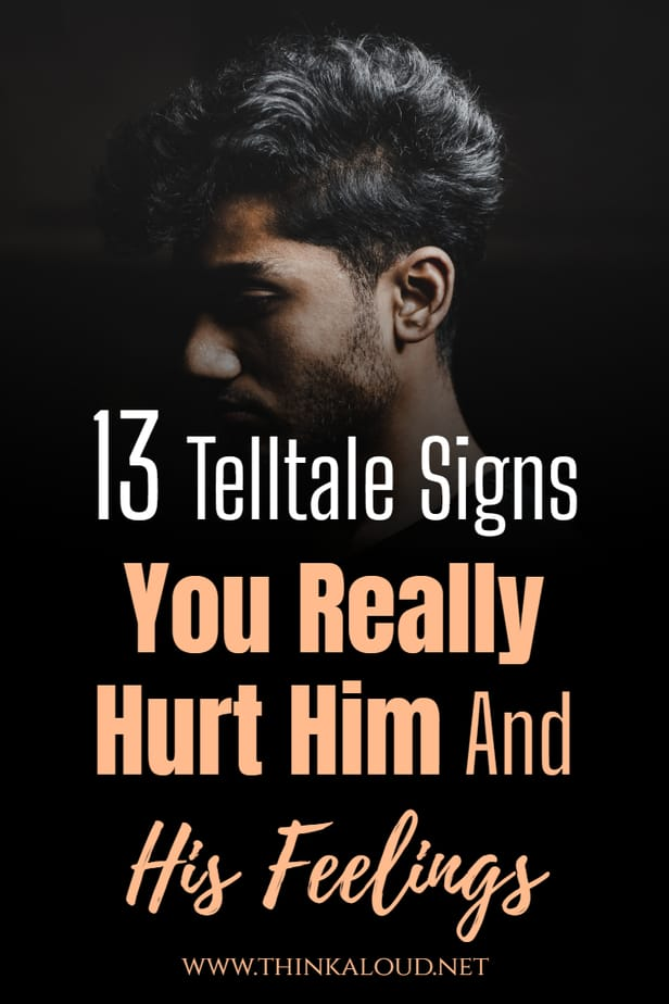 13 Telltale Signs You Really Hurt Him And His Feelings