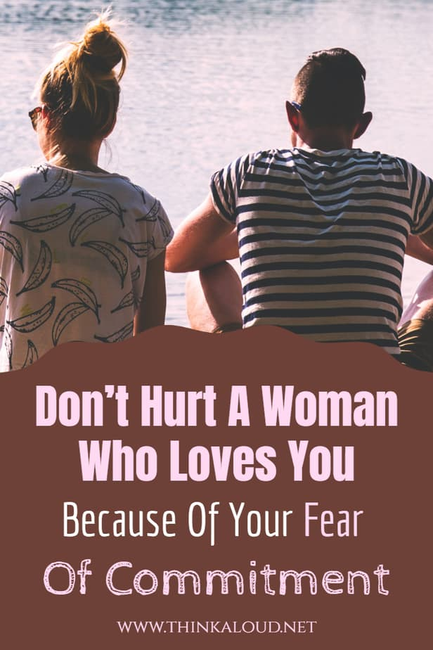 Don't Hurt A Woman Who Loves You Because Of Your Fear Of Commitment
