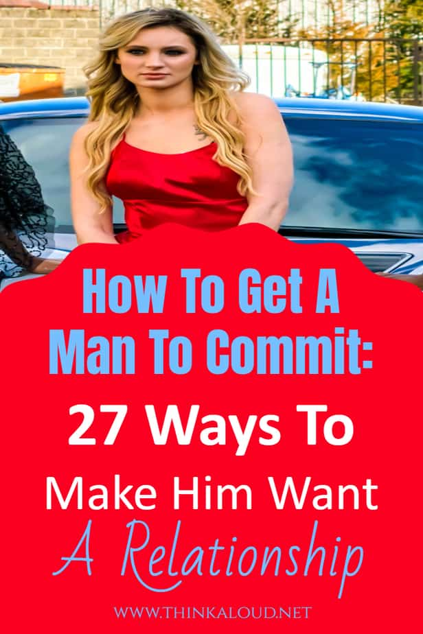 How To Get A Man To Commit: 27 Ways To Make Him Want A Relationship