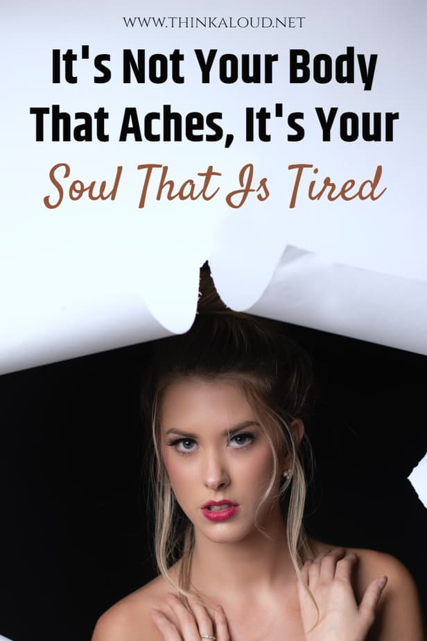 It's Not Your Body That Aches, It's Your Soul That Is Tired