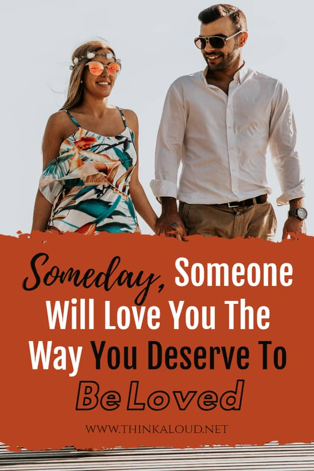 Someday, Someone Will Love You The Way You Deserve To Be Loved