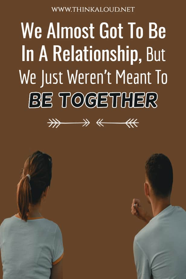 We Almost Got To Be In A Relationship, But We Just Weren't Meant To Be Together