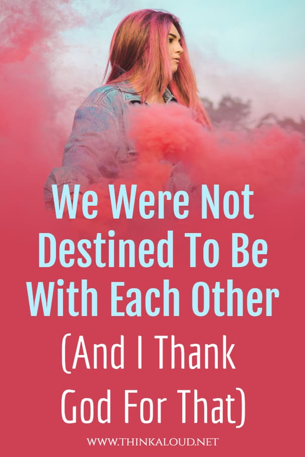 We Were Not Destined To Be With Each Other (And I Thank God For That)