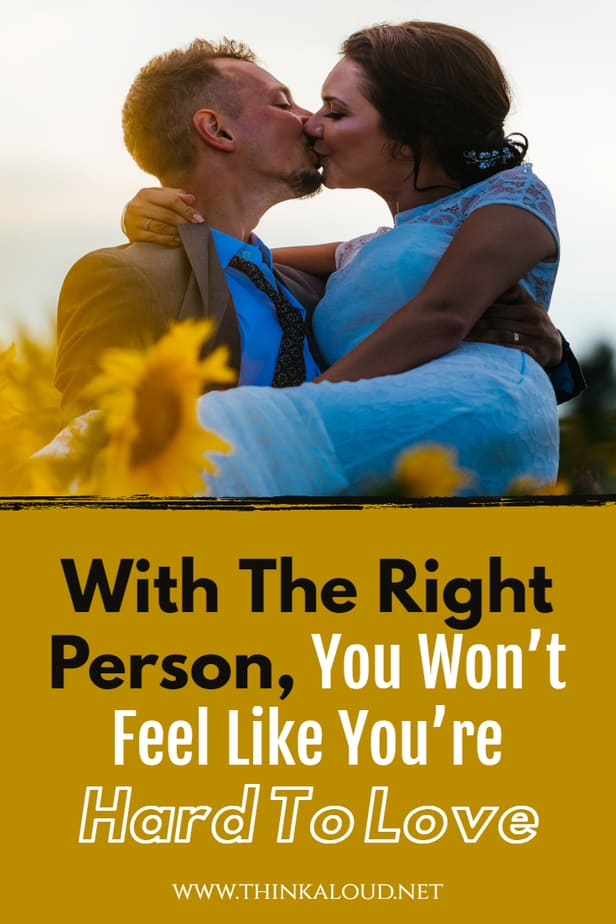With The Right Person, You Won't Feel Like You're Hard To Love