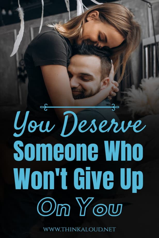 You Deserve Someone Who Won't Give Up On You