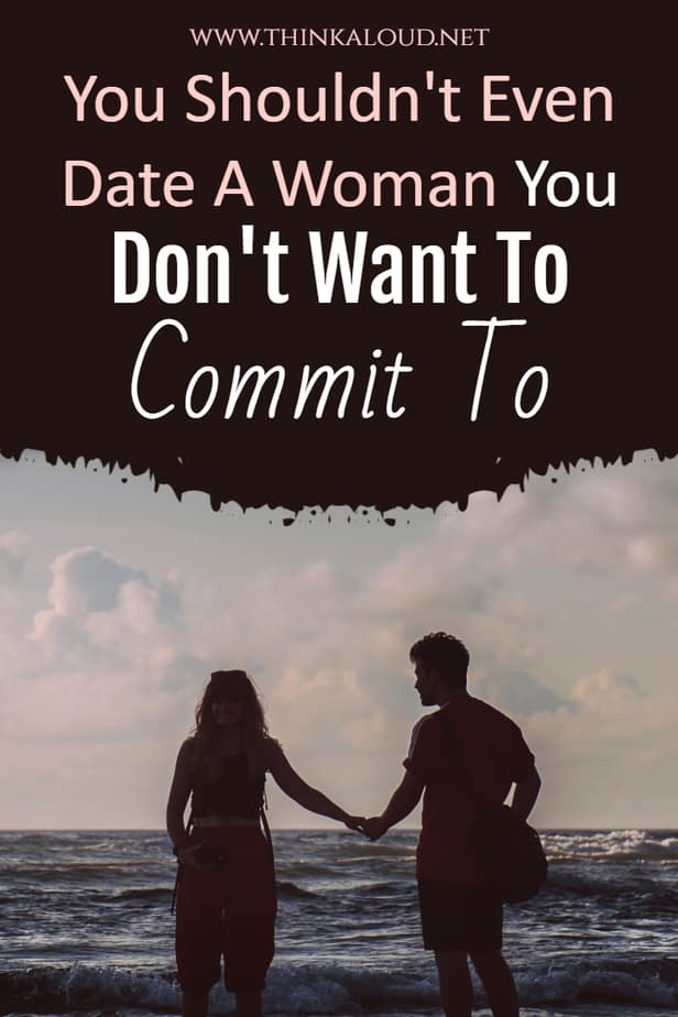 You Shouldn't Even Date A Woman You Don't Want To Commit To
