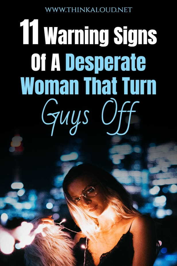 11 Warning Signs Of A Desperate Woman That Turn Guys Off