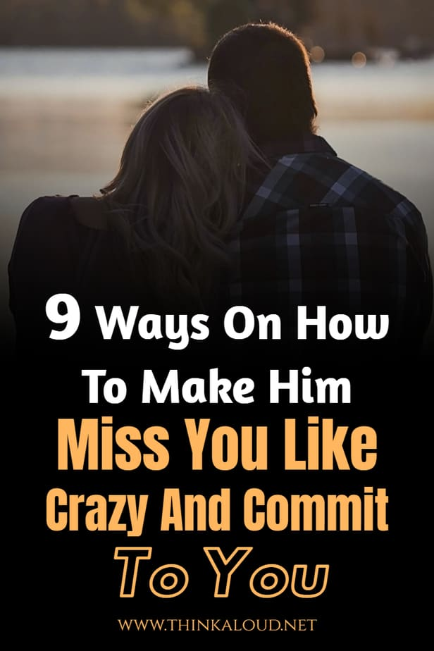 9 Ways On How To Make Him Miss You Like Crazy And Commit To You