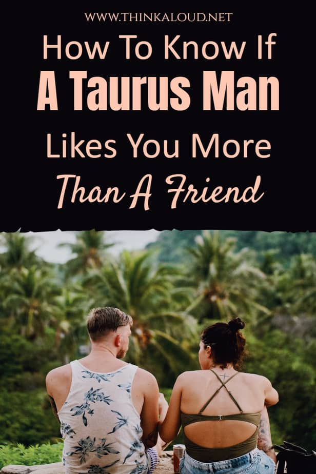How To Know If A Taurus Man Likes You More Than A Friend