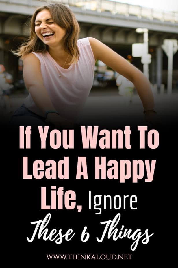 If You Want To Lead A Happy Life, Ignore These 6 Things