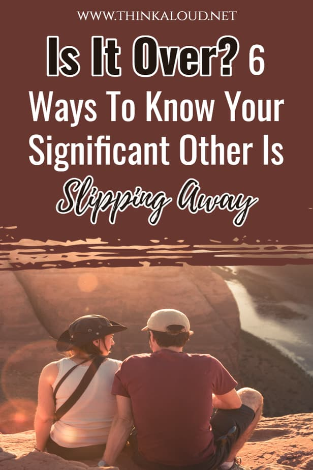 Is It Over? 6 Ways To Know Your Significant Other Is Slipping Away