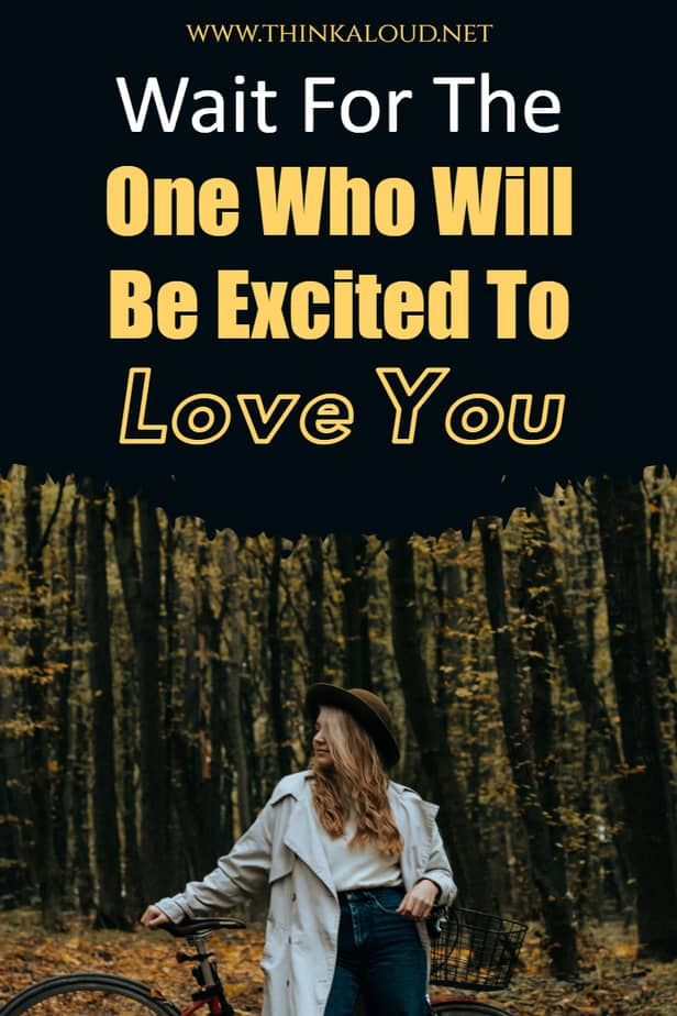 Wait For The One Who Will Be Excited To Love You
