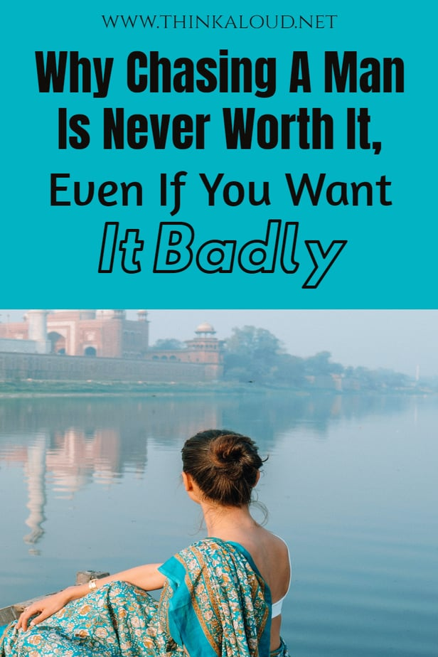 Why Chasing A Man Is Never Worth It, Even If You Want It Badly