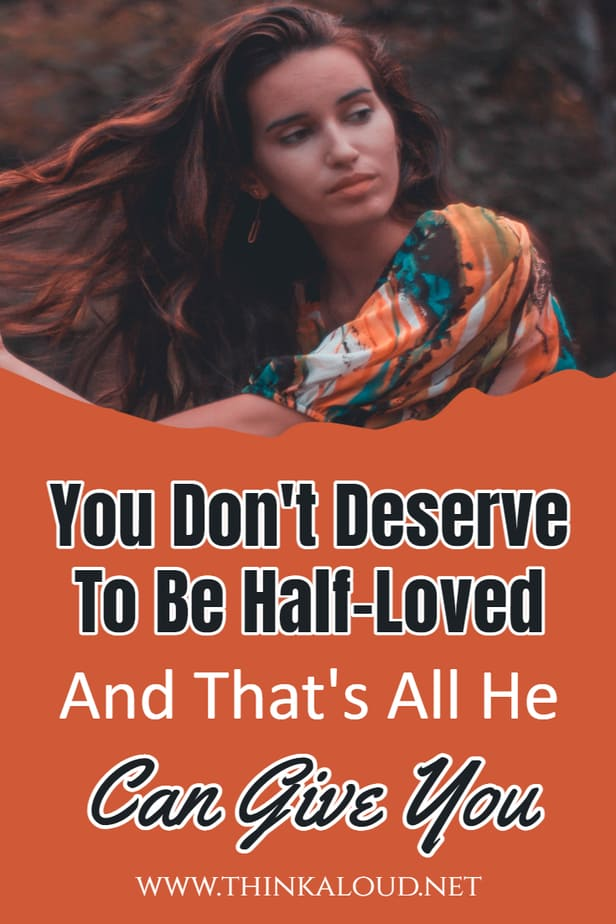 You Don't Deserve To Be Half-Loved And That's All He Can Give You