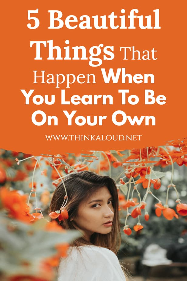 5 Beautiful Things That Happen When You Learn To Be On Your Own