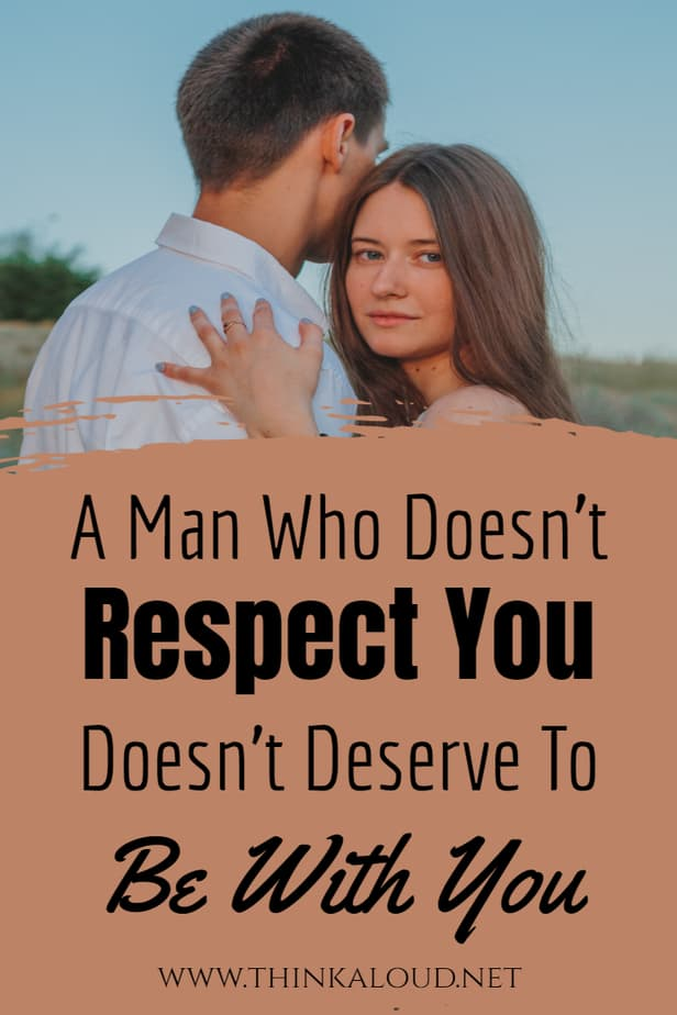 A Man Who Doesn't Respect You Doesn't Deserve To Be With You