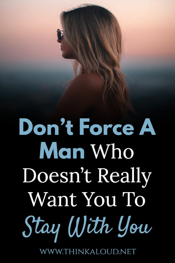 Don't Force A Man Who Doesn't Really Want You To Stay With You