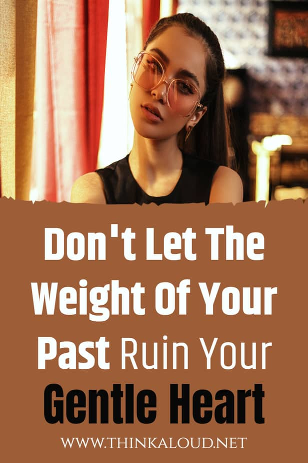 Don't Let The Weight Of Your Past Ruin Your Gentle Heart