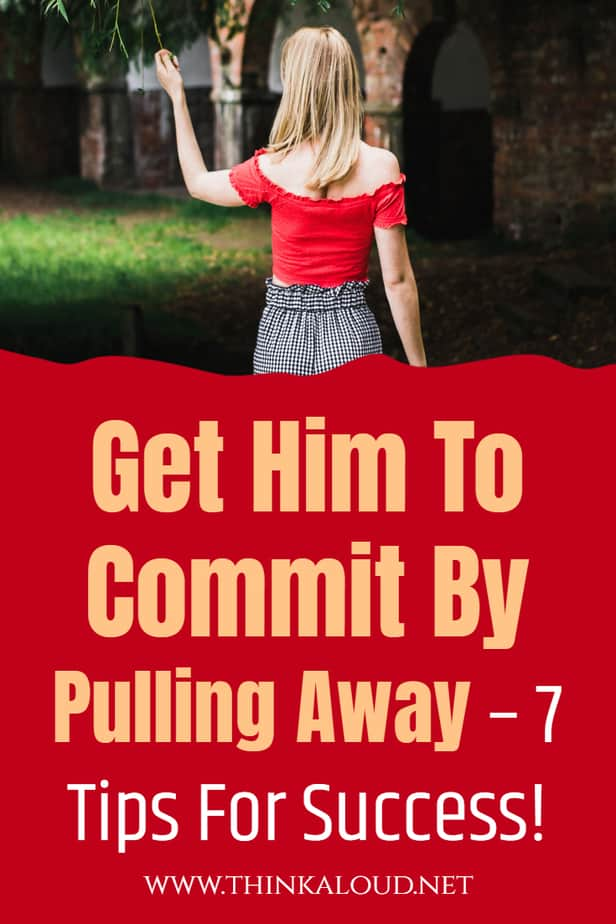 Get Him To Commit By Pulling Away – 7 Tips For Success!