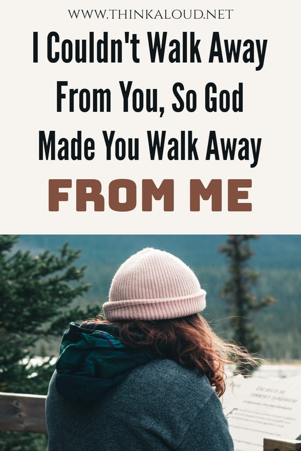 I Couldn't Walk Away From You, So God Made You Walk Away From Me