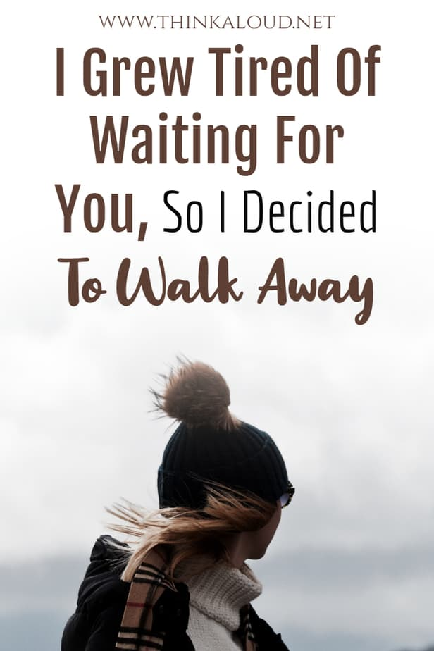 I Grew Tired Of Waiting For You, So I Decided To Walk Away