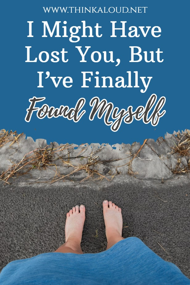 I Might Have Lost You, But I've Finally Found Myself