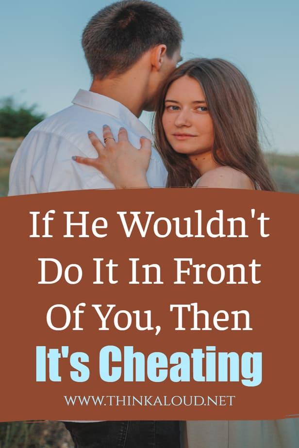 If He Wouldn't Do It In Front Of You, Then It's Cheating