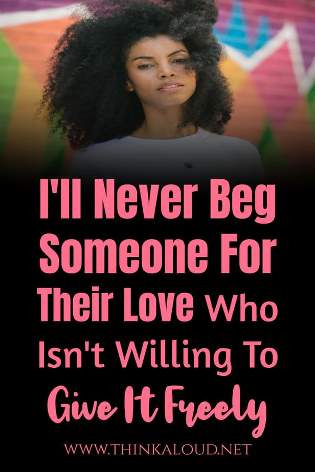 I'll Never Beg Someone For Their Love Who Isn't Willing To Give It Freely