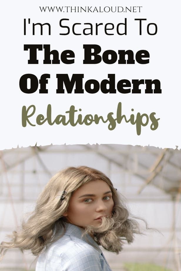 I'm Scared To The Bone Of Modern Relationships