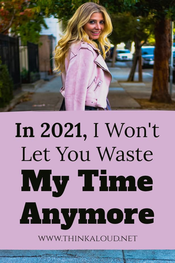 In 2021, I Won't Let You Waste My Time Anymore